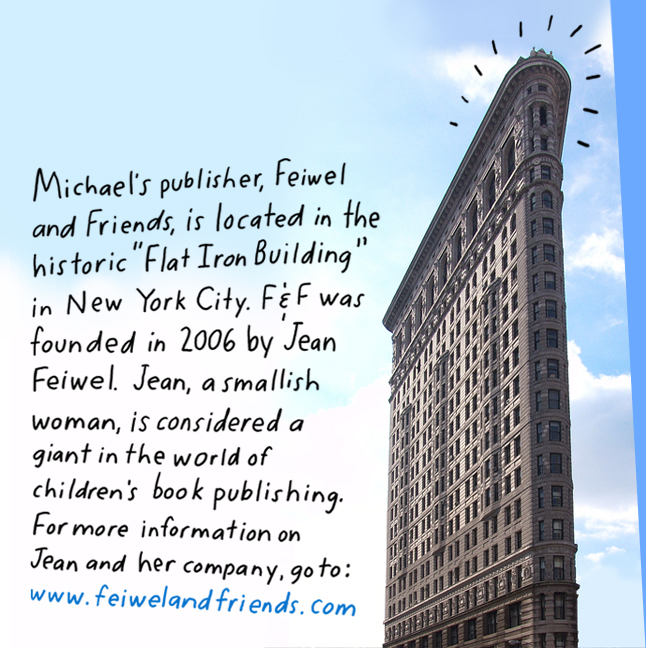"Michael's publisher, Feiwel & Friends is located in the historic ""Flat Iron Building"" in New York City. F&F was founded in 2006 by Jean Feiwel. Jean, a smallish woman, is regarded as a giant in the world of children's book publishing. For more information on Jean and her great company, go to: www.feiwelandfriends.com"